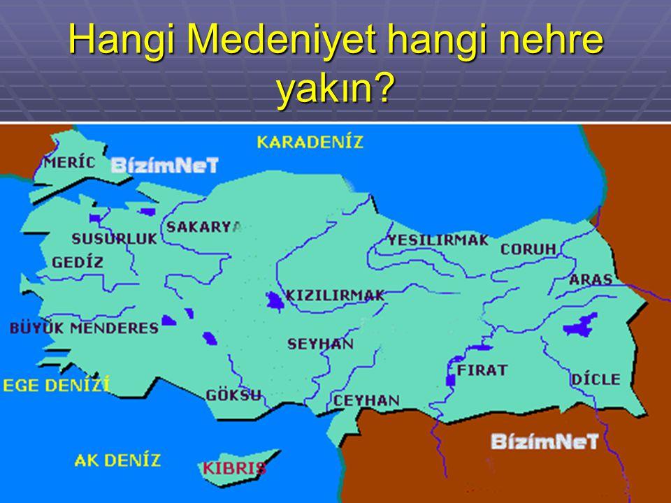 Hangi Medeniyet hangi nehre yakın?
