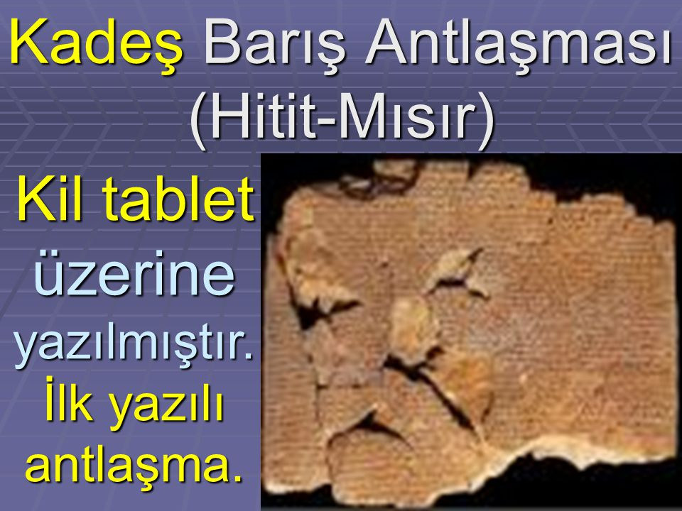 Kadeş Barış Antlaşması (Hitit-Mısır) Kil tablet üzerine yazılmıştır. İlk yazılı antlaşma.