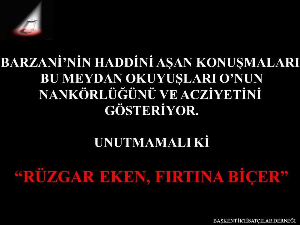 """BARZANİ'NİN HADDİNİ AŞAN KONUŞMALARI, BU MEYDAN OKUYUŞLARI O'NUN NANKÖRLÜĞÜNÜ VE ACZİYETİNİ GÖSTERİYOR. UNUTMAMALI Kİ """"RÜZGAR EKEN, FIRTINA BİÇER"""" BAŞ"""