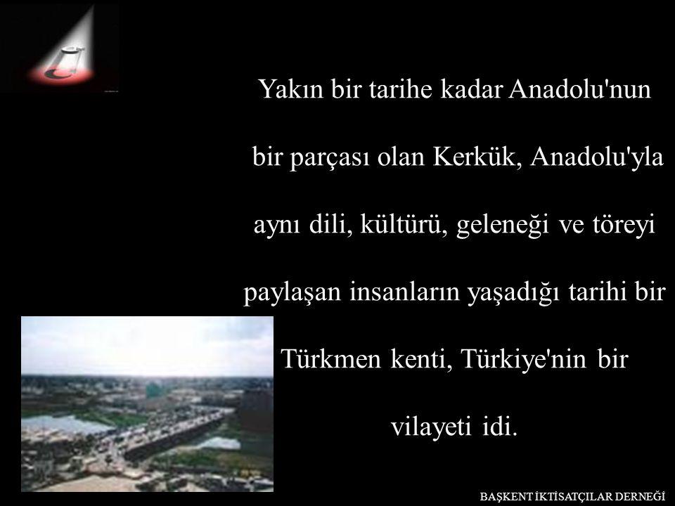 Yakın bir tarihe kadar Anadolu'nun bir parçası olan Kerkük, Anadolu'yla aynı dili, kültürü, geleneği ve töreyi paylaşan insanların yaşadığı tarihi bir