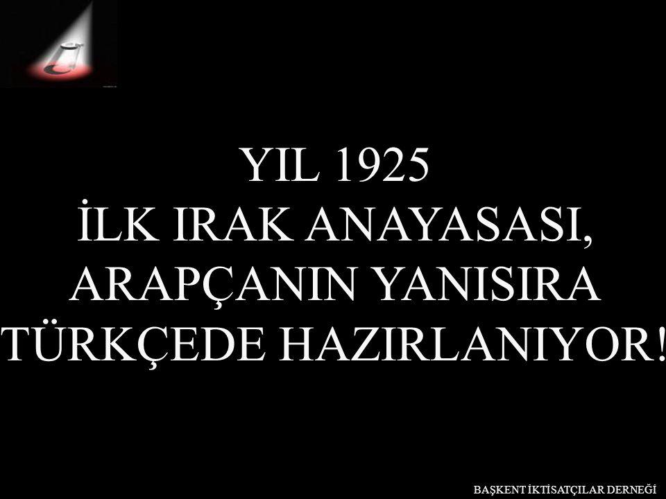 YIL 1925 İLK IRAK ANAYASASI, ARAPÇANIN YANISIRA TÜRKÇEDE HAZIRLANIYOR! BAŞKENT İKTİSATÇILAR DERNEĞİ