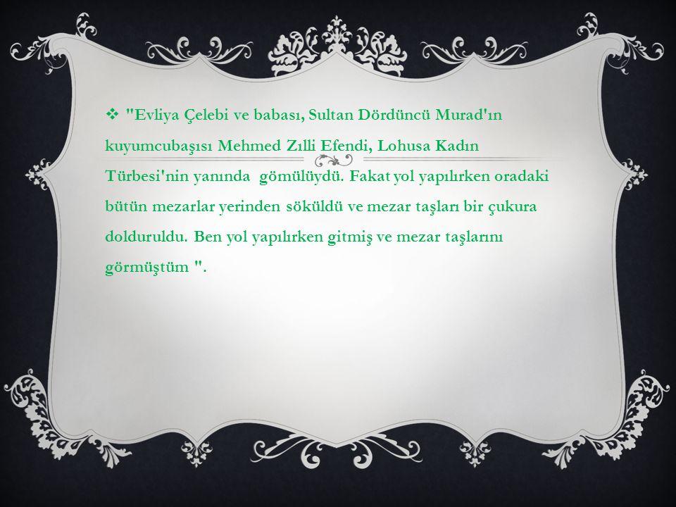   Evliya Çelebi ve babası, Sultan Dördüncü Murad ın kuyumcubaşısı Mehmed Zılli Efendi, Lohusa Kadın Türbesi nin yanında gömülüydü.