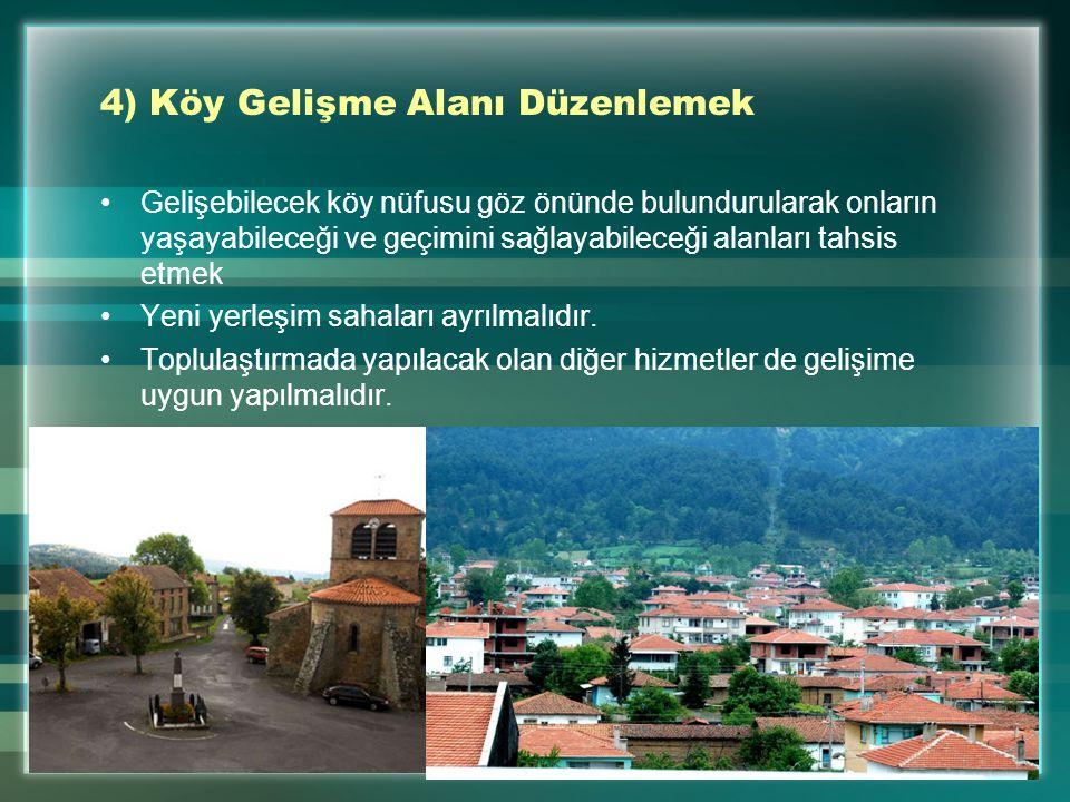 4) Köy Gelişme Alanı Düzenlemek Gelişebilecek köy nüfusu göz önünde bulundurularak onların yaşayabileceği ve geçimini sağlayabileceği alanları tahsis