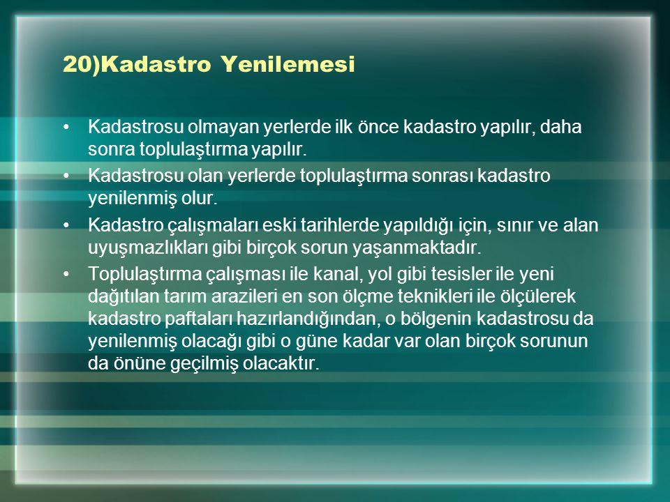 20)Kadastro Yenilemesi Kadastrosu olmayan yerlerde ilk önce kadastro yapılır, daha sonra toplulaştırma yapılır. Kadastrosu olan yerlerde toplulaştırma