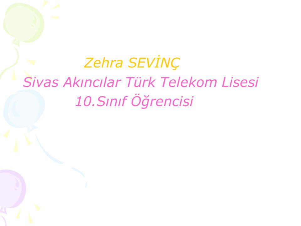 Zehra SEVİNÇ Sivas Akıncılar Türk Telekom Lisesi 10.Sınıf Öğrencisi