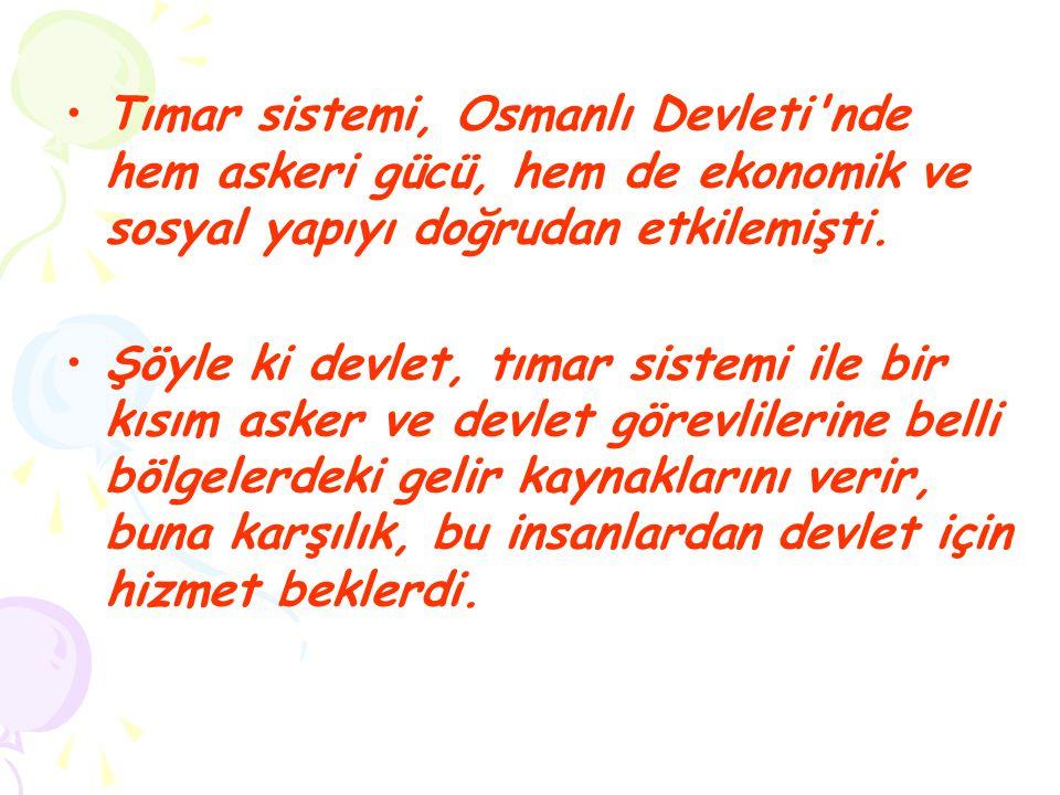 Tımar sistemi, Osmanlı Devleti'nde hem askeri gücü, hem de ekonomik ve sosyal yapıyı doğrudan etkilemişti. Şöyle ki devlet, tımar sistemi ile bir kısı