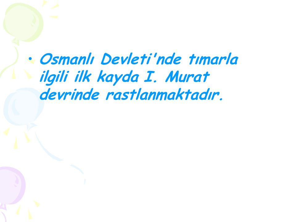Osmanlı Devleti'nde tımarla ilgili ilk kayda I. Murat devrinde rastlanmaktadır.