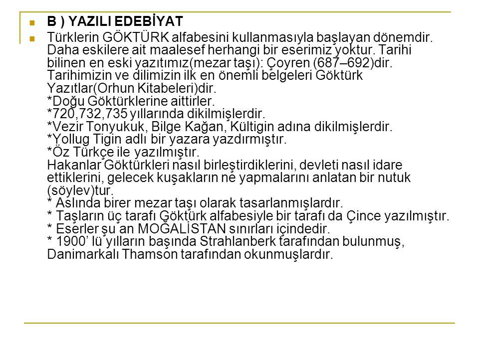 B ) YAZILI EDEBİYAT Türklerin GÖKTÜRK alfabesini kullanmasıyla başlayan dönemdir. Daha eskilere ait maalesef herhangi bir eserimiz yoktur. Tarihi bili