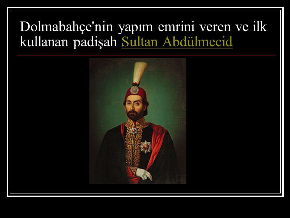 Dolmabahçe nin yapım emrini veren ve ilk kullanan padişah Sultan AbdülmecidSultan Abdülmecid