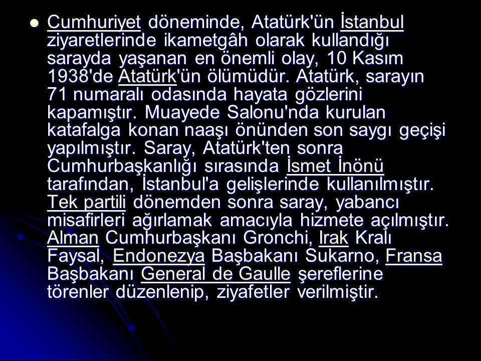 Cumhuriyet döneminde, Atatürk ün İstanbul ziyaretlerinde ikametgâh olarak kullandığı sarayda yaşanan en önemli olay, 10 Kasım 1938 de Atatürk ün ölümüdür.