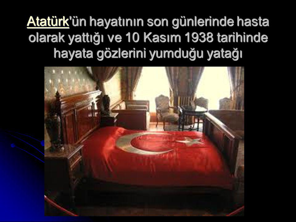 AtatürkAtatürk ün hayatının son günlerinde hasta olarak yattığı ve 10 Kasım 1938 tarihinde hayata gözlerini yumduğu yatağı Atatürk