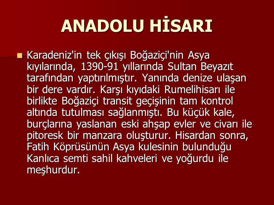 ANADOLU HİSARI Karadeniz in tek çıkışı Boğaziçi nin Asya kıyılarında, 1390-91 yıllarında Sultan Beyazıt tarafından yaptırılmıştır.
