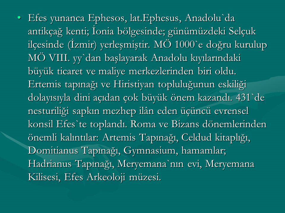 Efes yunanca Ephesos, lat.Ephesus, Anadolu`da antikçağ kenti; İonia bölgesinde; günümüzdeki Selçuk ilçesinde (İzmir) yerleşmiştir.
