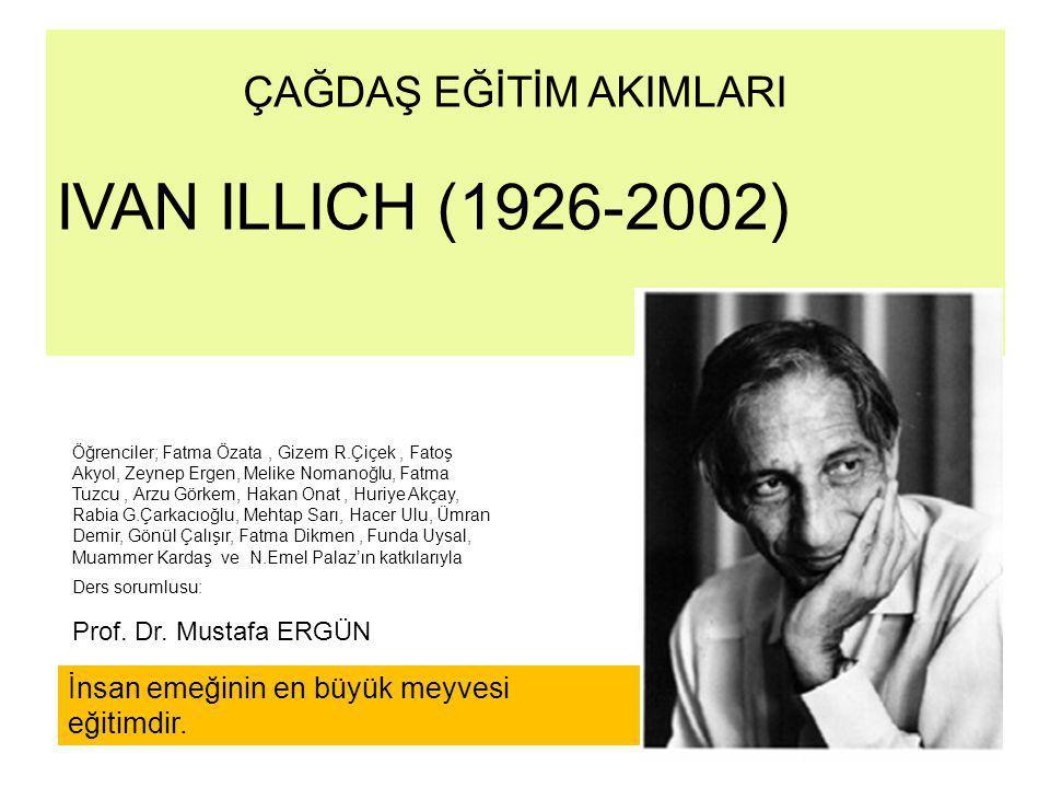 ÇAĞDAŞ EĞİTİM AKIMLARI IVAN ILLICH (1926-2002) Öğrenciler; Fatma Özata, Gizem R.Çiçek, Fatoş Akyol, Zeynep Ergen, Melike Nomanoğlu, Fatma Tuzcu, Arzu
