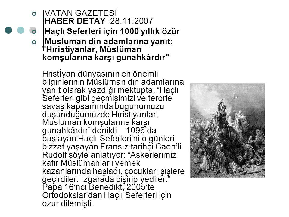 VATAN GAZETESİ HABER DETAY 28.11.2007 Haçlı Seferleri için 1000 yıllık özür Müslüman din adamlarına yanıt: