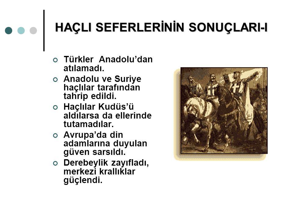 HAÇLI SEFERLERİNİN SONUÇLARI-I Türkler Anadolu'dan atılamadı. Anadolu ve Suriye haçlılar tarafından tahrip edildi. Haçlılar Kudüs'ü aldılarsa da eller
