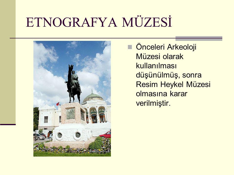 Önceleri Arkeoloji Müzesi olarak kullanılması düşünülmüş, sonra Resim Heykel Müzesi olmasına karar verilmiştir. ETNOGRAFYA MÜZESİ