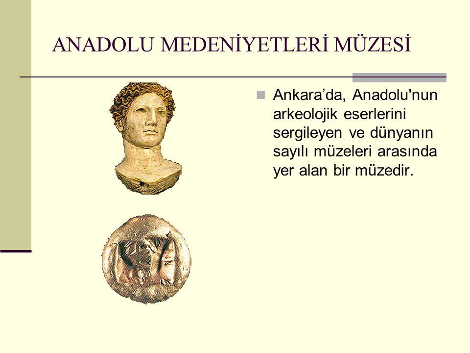 ANADOLU MEDENİYETLERİ MÜZESİ Ankara'da, Anadolu'nun arkeolojik eserlerini sergileyen ve dünyanın sayılı müzeleri arasında yer alan bir müzedir.