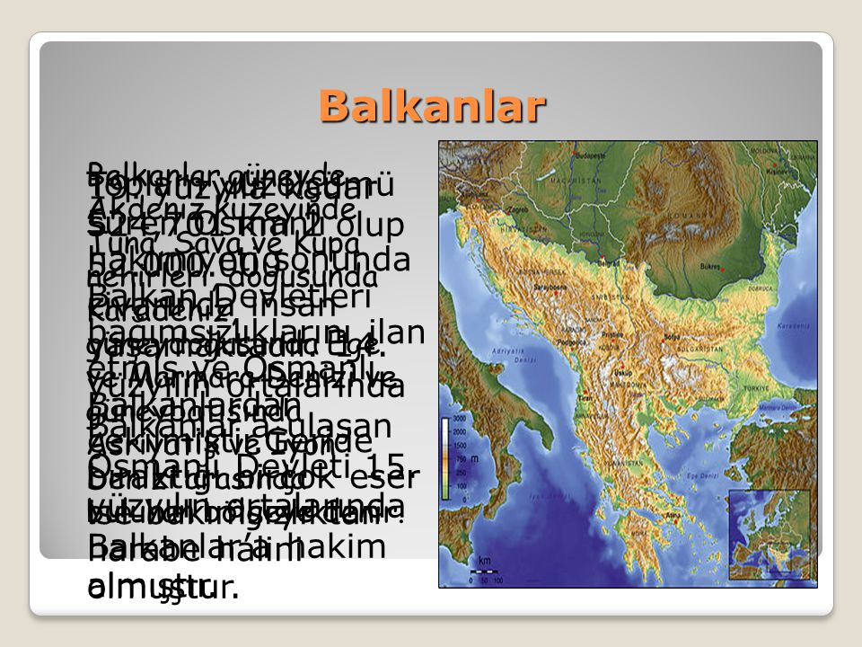 Balkanlar Balkanlar güneyde Akdeniz,kuzeyinde Tuna, Sava ve Kupa nehirleri, doğusunda Karadeniz, güneydoğusunda Ege ve Marmara Denizi ve güneybatısınd