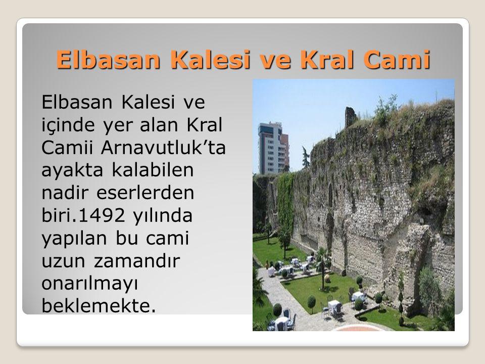 Elbasan Kalesi ve Kral Cami Elbasan Kalesi ve içinde yer alan Kral Camii Arnavutluk'ta ayakta kalabilen nadir eserlerden biri.1492 yılında yapılan bu