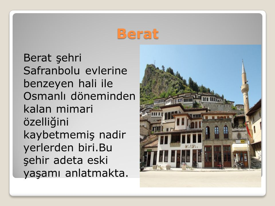 Berat Berat şehri Safranbolu evlerine benzeyen hali ile Osmanlı döneminden kalan mimari özelliğini kaybetmemiş nadir yerlerden biri.Bu şehir adeta esk