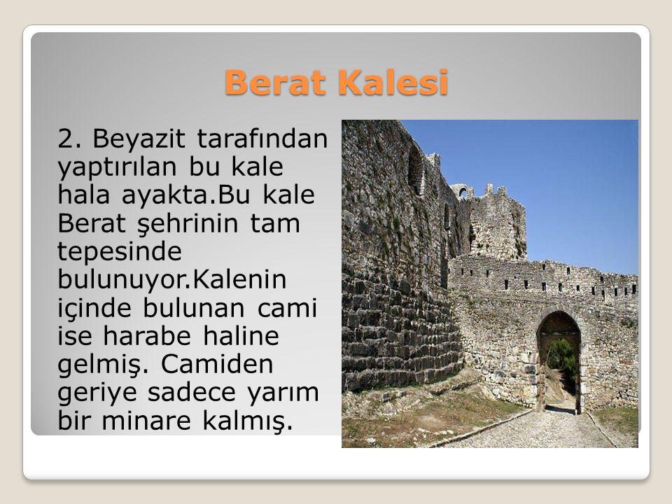 Berat Kalesi 2. Beyazit tarafından yaptırılan bu kale hala ayakta.Bu kale Berat şehrinin tam tepesinde bulunuyor.Kalenin içinde bulunan cami ise harab