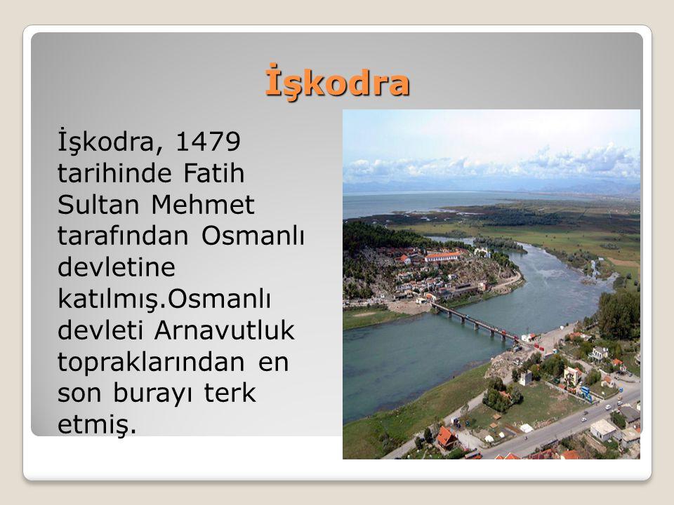 İşkodra İşkodra, 1479 tarihinde Fatih Sultan Mehmet tarafından Osmanlı devletine katılmış.Osmanlı devleti Arnavutluk topraklarından en son burayı terk