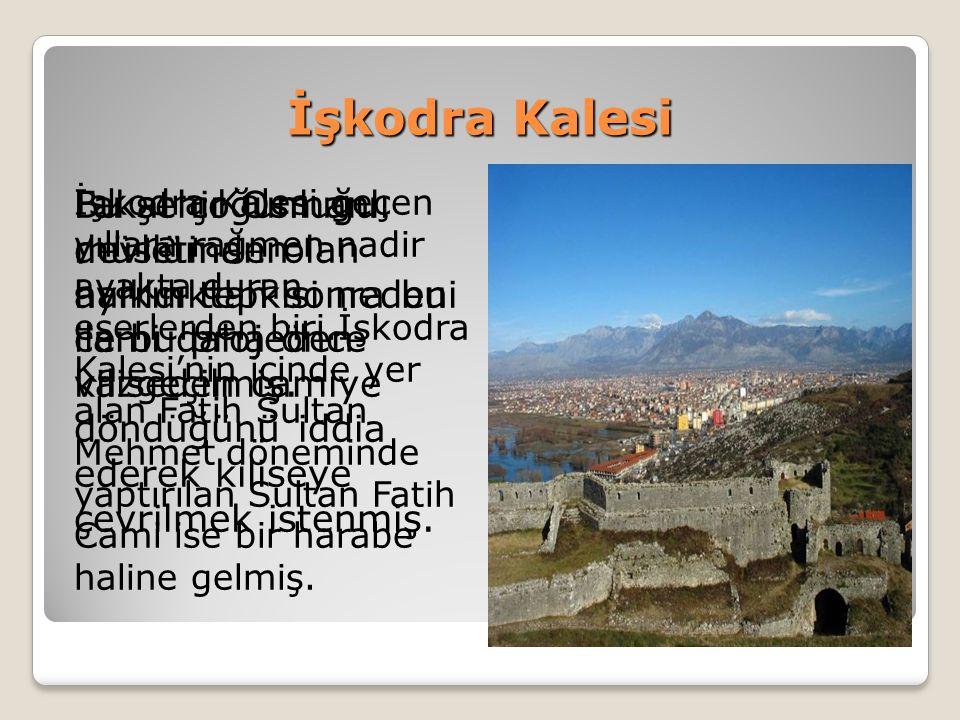 İşkodra Kalesi İşkodra Kalesi geçen yıllara rağmen nadir ayakta duran eserlerden biri.İşkodra Kalesi'nin içinde yer alan Fatih Sultan Mehmet döneminde