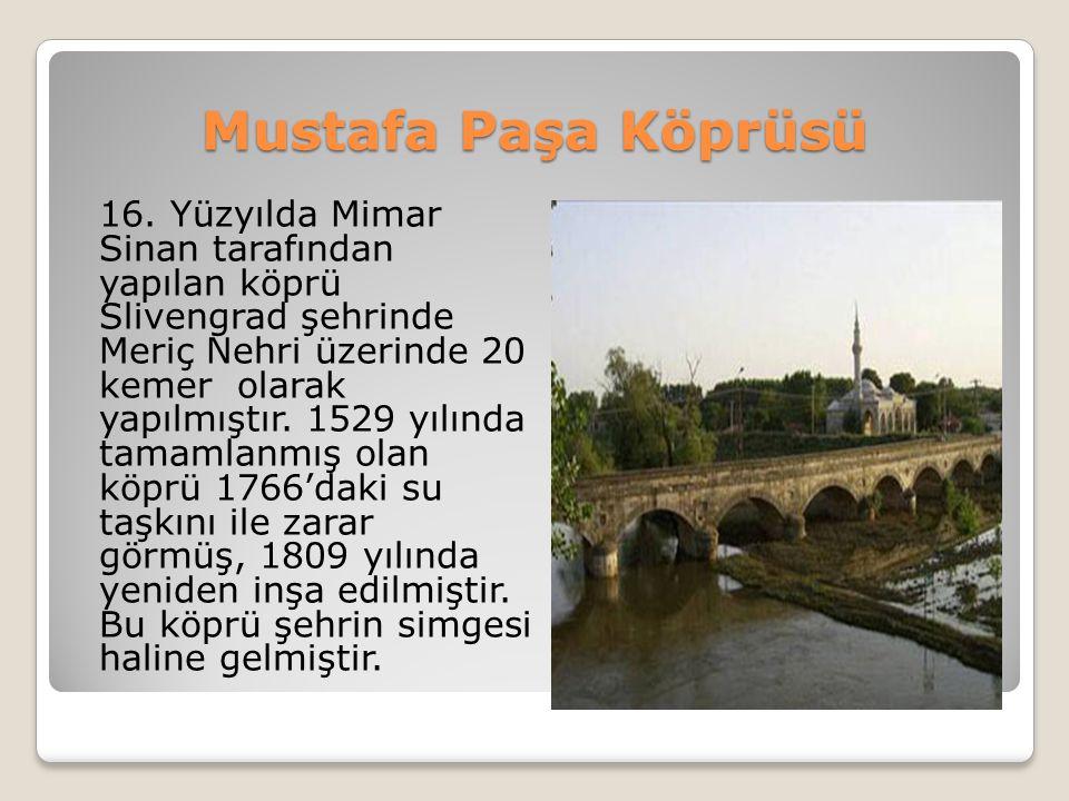 Mustafa Paşa Köprüsü 16. Yüzyılda Mimar Sinan tarafından yapılan köprü Slivengrad şehrinde Meriç Nehri üzerinde 20 kemer olarak yapılmıştır. 1529 yılı