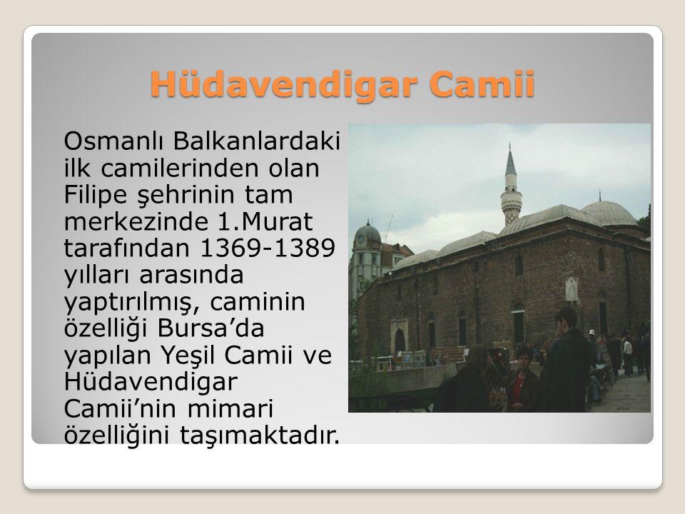Hüdavendigar Camii Osmanlı Balkanlardaki ilk camilerinden olan Filipe şehrinin tam merkezinde 1.Murat tarafından 1369-1389 yılları arasında yaptırılmı