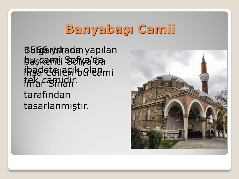 Banyabaşı Camii Bulgaristanın başkenti Sofya'da inşa edilen bu cami imar Sinan tarafından tasarlanmıştır. 1566 yılında yapılan bu cami Sofya'da ibadet