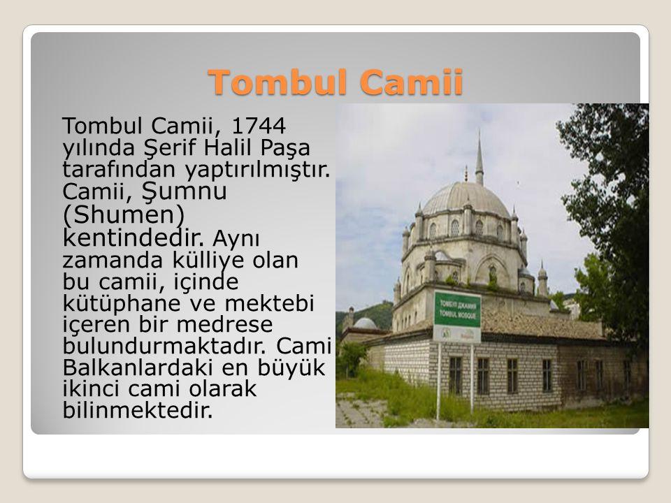 Tombul Camii Tombul Camii, 1744 yılında Şerif Halil Paşa tarafından yaptırılmıştır. Camii, Şumnu (Shumen) kentindedir. Aynı zamanda külliye olan bu ca