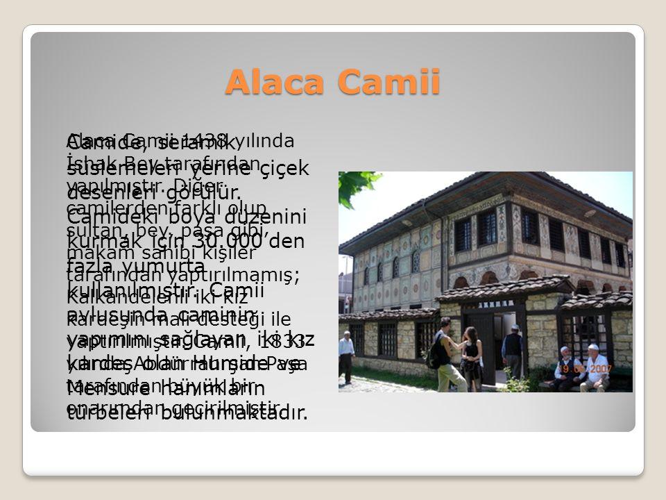 Alaca Camii Alaca Camii 1438 yılında İshak Bey tarafından yapılmıştır. Diğer camilerden farklı olup sultan, bey, paşa gibi makam sahibi kişiler tarafı