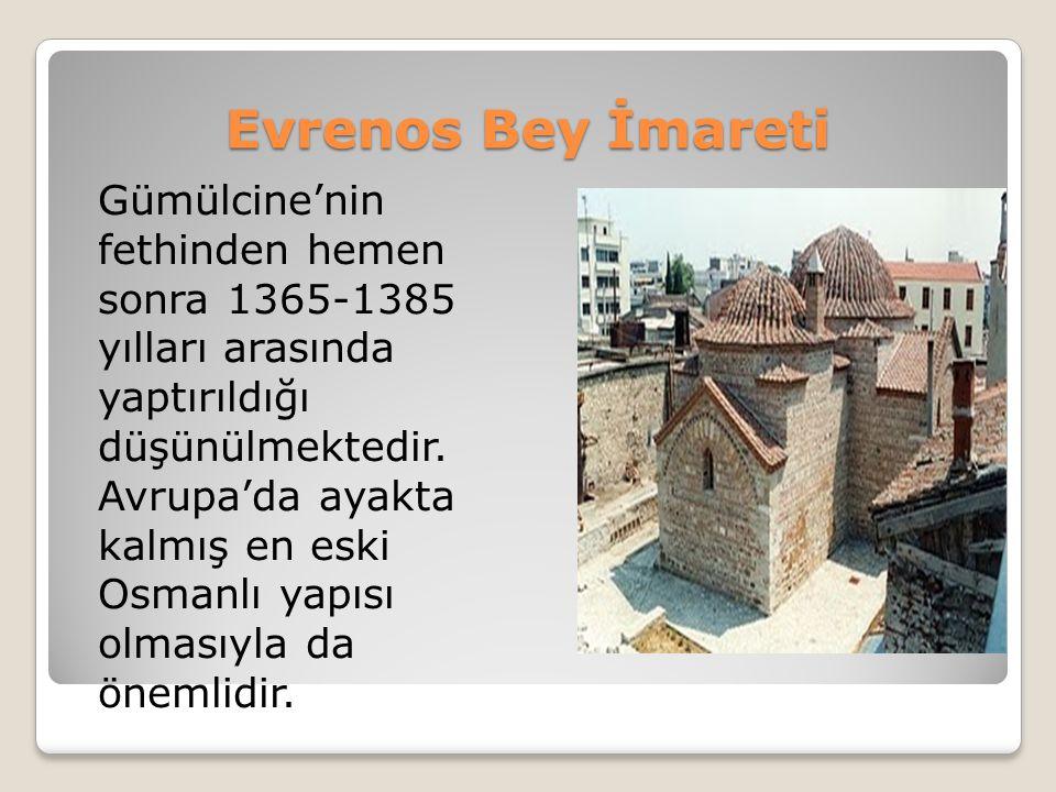 Evrenos Bey İmareti Gümülcine'nin fethinden hemen sonra 1365-1385 yılları arasında yaptırıldığı düşünülmektedir. Avrupa'da ayakta kalmış en eski Osman