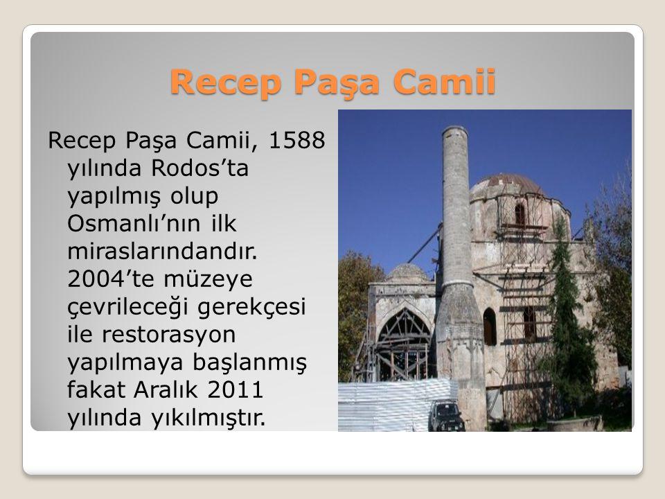 Recep Paşa Camii Recep Paşa Camii, 1588 yılında Rodos'ta yapılmış olup Osmanlı'nın ilk miraslarındandır. 2004'te müzeye çevrileceği gerekçesi ile rest