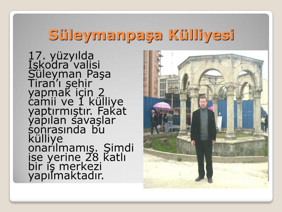 Süleymanpaşa Külliyesi 17. yüzyılda İşkodra valisi Süleyman Paşa Tiran'ı şehir yapmak için 2 camii ve 1 külliye yaptırmıştır. Fakat yapılan savaşlar s