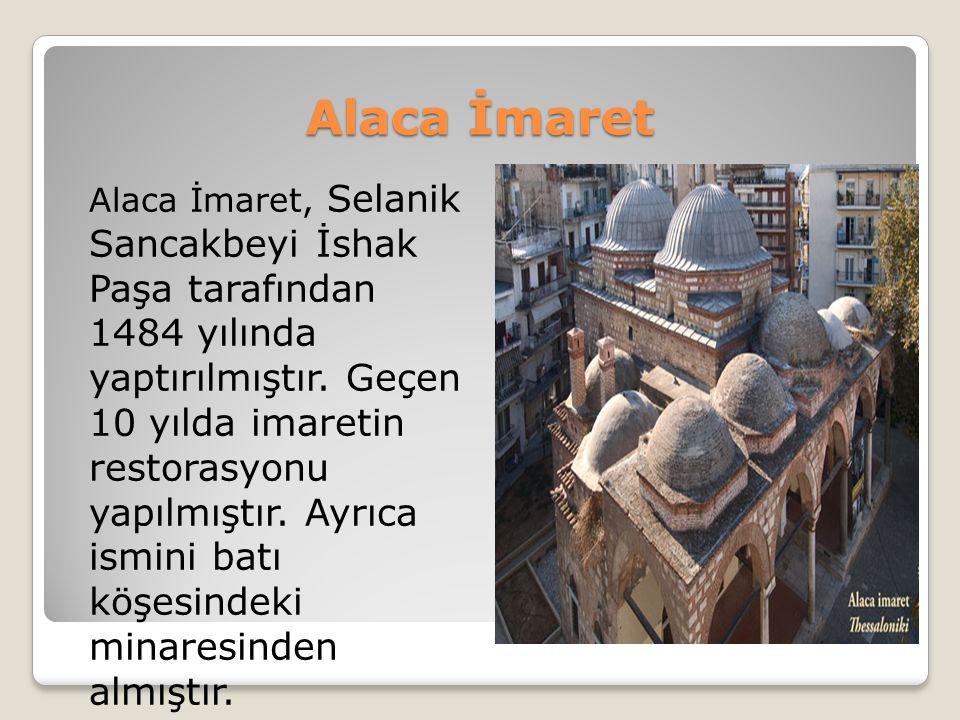 Alaca İmaret Alaca İmaret, Selanik Sancakbeyi İshak Paşa tarafından 1484 yılında yaptırılmıştır. Geçen 10 yılda imaretin restorasyonu yapılmıştır. Ayr
