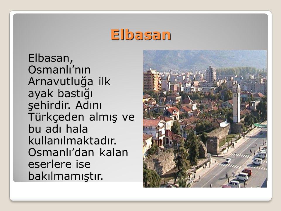 Elbasan Elbasan, Osmanlı'nın Arnavutluğa ilk ayak bastığı şehirdir. Adını Türkçeden almış ve bu adı hala kullanılmaktadır. Osmanlı'dan kalan eserlere