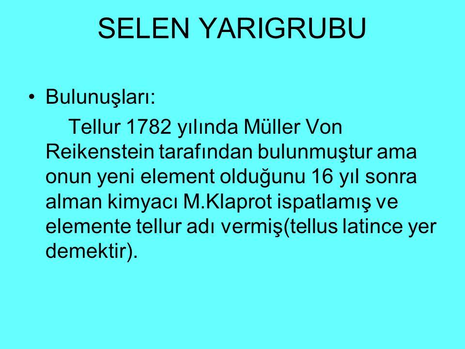 SELEN YARIGRUBU Bulunuşları: Tellur 1782 yılında Müller Von Reikenstein tarafından bulunmuştur ama onun yeni element olduğunu 16 yıl sonra alman kimyacı M.Klaprot ispatlamış ve elemente tellur adı vermiş(tellus latince yer demektir).