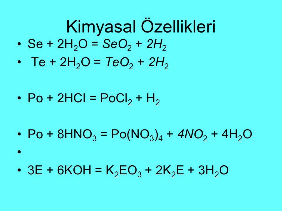 Kimyasal Özellikleri Se + 2H 2 O = SeO 2 + 2H 2 Te + 2H 2 O = TeO 2 + 2H 2 Po + 2HCI = PoCl 2 + H 2 Po + 8HNO 3 = Po(NO 3 ) 4 + 4NO 2 + 4H 2 O 3E + 6KOH = K 2 EO 3 + 2K 2 E + 3H 2 O