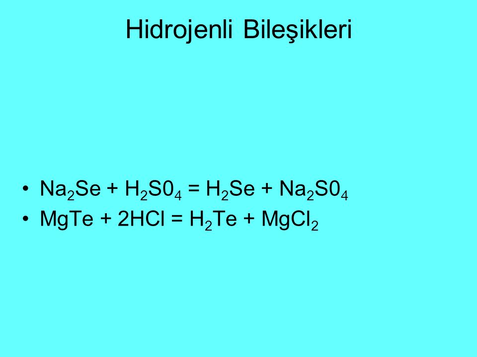 Hidrojenli Bileşikleri Na 2 Se + H 2 S0 4 = H 2 Se + Na 2 S0 4 MgTe + 2HCl = H 2 Te + MgCl 2