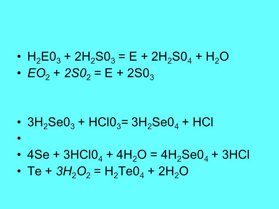 H 2 E0 3 + 2H 2 S0 3 = E + 2H 2 S0 4 + H 2 O EO 2 + 2S0 2 = E + 2S0 3 3H 2 Se0 3 + HCl0 3 = 3H 2 Se0 4 + HCl 4Se + 3HCl0 4 + 4H 2 O = 4H 2 Se0 4 + 3HCl Te + 3H 2 O 2 = H 2 Te0 4 + 2H 2 O