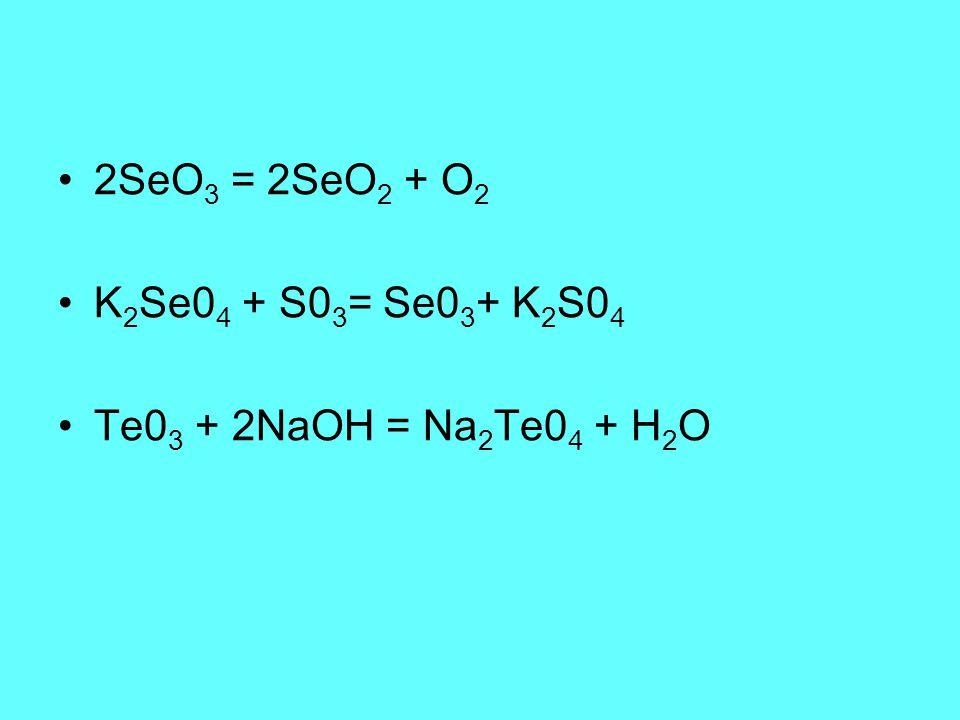 2SeO 3 = 2SeO 2 + O 2 K 2 Se0 4 + S0 3 = Se0 3 + K 2 S0 4 Te0 3 + 2NaOH = Na 2 Te0 4 + H 2 O