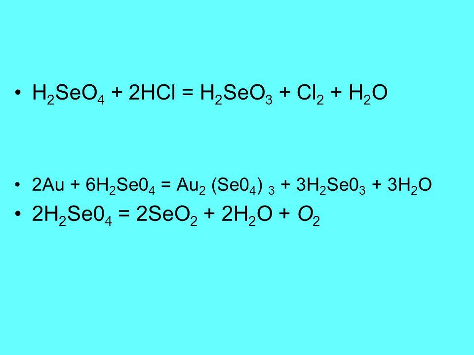 H 2 SeO 4 + 2HCl = H 2 SeO 3 + Cl 2 + H 2 O 2Au + 6H 2 Se0 4 = Au 2 (Se0 4 ) 3 + 3H 2 Se0 3 + 3H 2 O 2H 2 Se0 4 = 2SeO 2 + 2H 2 O + O 2