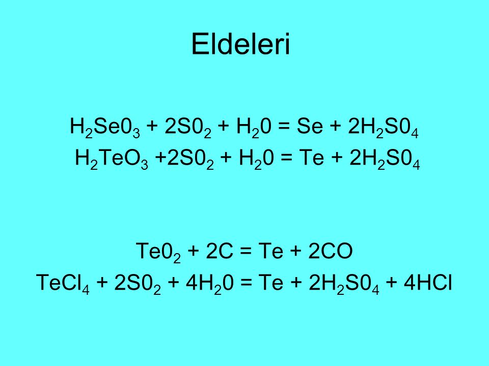 Eldeleri H 2 Se0 3 + 2S0 2 + H 2 0 = Se + 2H 2 S0 4 H 2 TeO 3 +2S0 2 + H 2 0 = Te + 2H 2 S0 4 Te0 2 + 2C = Te + 2CO TeCl 4 + 2S0 2 + 4H 2 0 = Te + 2H 2 S0 4 + 4HCl