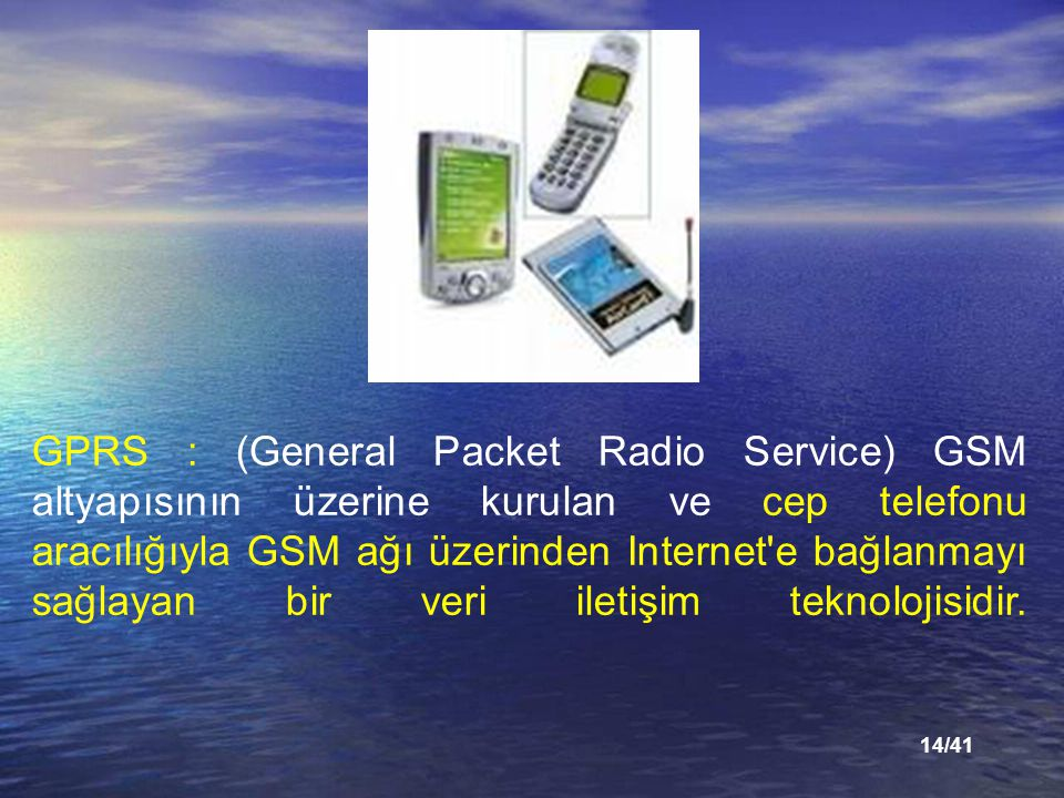 14/41 GPRS : (General Packet Radio Service) GSM altyapısının üzerine kurulan ve cep telefonu aracılığıyla GSM ağı üzerinden Internet e bağlanmayı sağlayan bir veri iletişim teknolojisidir.