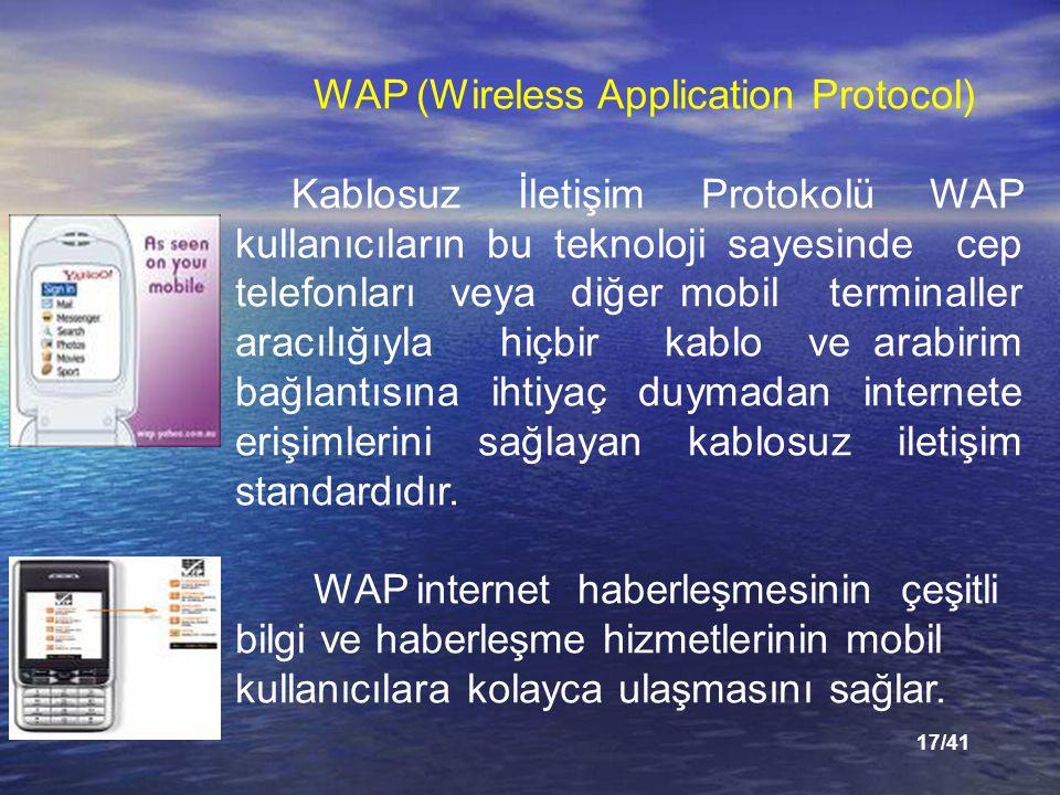 17/41 WAP (Wireless Application Protocol) Kablosuz İletişim Protokolü WAP kullanıcıların bu teknoloji sayesinde cep telefonları veya diğer mobil terminaller aracılığıyla hiçbir kablo ve arabirim bağlantısına ihtiyaç duymadan internete erişimlerini sağlayan kablosuz iletişim standardıdır.