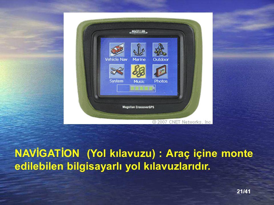21/41 NAVİGATİON (Yol kılavuzu) : Araç içine monte edilebilen bilgisayarlı yol kılavuzlarıdır.