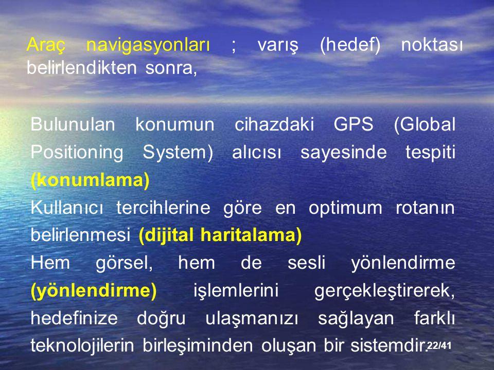 22/41 Araç navigasyonları ; varış (hedef) noktası belirlendikten sonra, Bulunulan konumun cihazdaki GPS (Global Positioning System) alıcısı sayesinde tespiti (konumlama) Kullanıcı tercihlerine göre en optimum rotanın belirlenmesi (dijital haritalama) Hem görsel, hem de sesli yönlendirme (yönlendirme) işlemlerini gerçekleştirerek, hedefinize doğru ulaşmanızı sağlayan farklı teknolojilerin birleşiminden oluşan bir sistemdir.