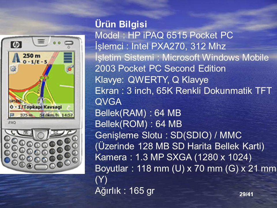 29/41 Ürün Bilgisi Model : HP iPAQ 6515 Pocket PC İşlemci : Intel PXA270, 312 Mhz İşletim Sistemi : Microsoft Windows Mobile 2003 Pocket PC Second Edi